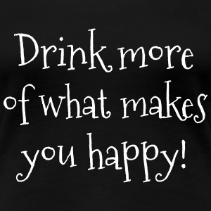 Drink more of what makes you happy! T-Shirts - Frauen Premium T-Shirt