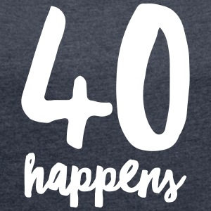 40 Happens T-Shirts - Women's T-shirt with rolled up sleeves