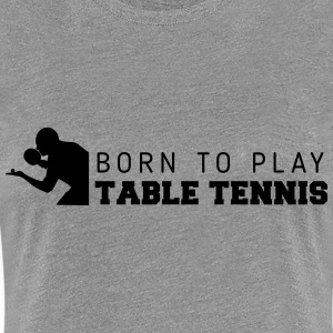 born to play table tennis T-Shirts - Women's Premium T-Shirt
