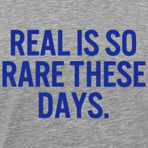 REAL HAS BECOME RARE THESE DAYS T-Shirts - Men's Premium T-Shirt