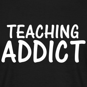 teaching addict T-Shirts - Men's T-Shirt