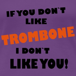 If you dont like Trombone, I don`t like you! T-shirts - Vrouwen Premium T-shirt