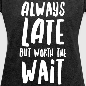 Always Late But Worth The Wait T-shirts - Vrouwen T-shirt met opgerolde mouwen