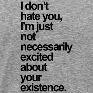 I AM JUST NOT EXCITED ABOUT YOUR EXISTENCE T-Shirts - Men's Premium T-Shirt
