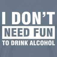 Ontwerp ~ Funshirt I don't need fun to drink alcohol
