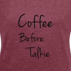 Snapfly T-Shirt Coffee Before Talkie Woman - Frauen T-Shirt mit gerollten Ärmeln