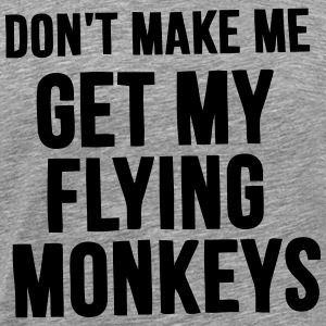 WATCH OUT BEFORE I GET MY FLYING MONKEYS! T-Shirts - Men's Premium T-Shirt