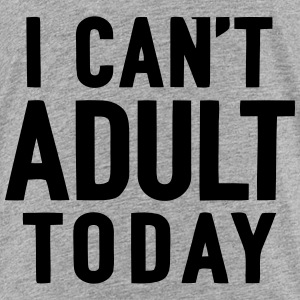 I CAN TODAY NOT ADULT BE Shirts - Teenage Premium T-Shirt