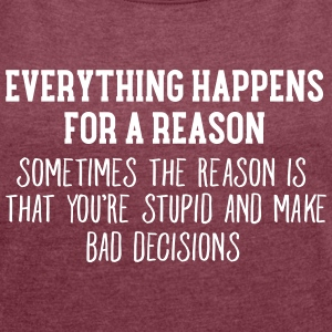 Everything Happens For A Reason... T-Shirts - Women's T-shirt with rolled up sleeves