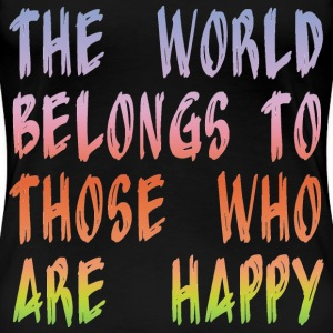 The world belongs to those who are happy. - Women's Premium T-Shirt