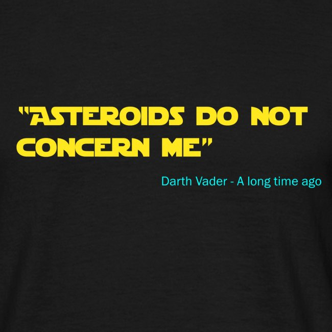 """""""Asteroids do not concern me"""""""