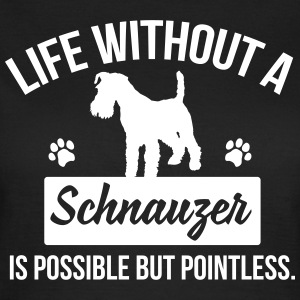 Dog shirt: Life without a Schnauzer is pointless T-Shirts - Women's T-Shirt