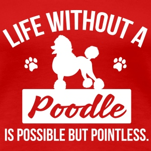 Dog shirt: Life without a Poodle is pointless T-Shirts - Women's Premium T-Shirt