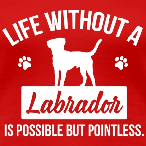 Dog shirt: Life without a Labrador is pointless T-shirts - Vrouwen Premium T-shirt