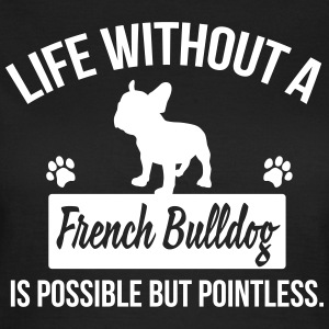 Dog shirt: Life without a Frenchie is pointless T-Shirts - Frauen T-Shirt