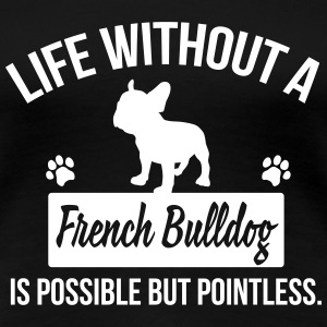 Dog shirt: Life without a Frenchie is pointless T-Shirts - Women's Premium T-Shirt
