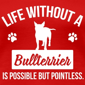Dog shirt: Life without a Bullterrier is pointless T-Shirts - Frauen Premium T-Shirt