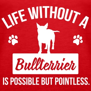 Dog shirt: Life without a Bullterrier is pointless Tops - Women's Premium Tank Top