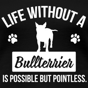 Dog shirt: Life without a Bullterrier is pointless T-Shirts - Women's Premium T-Shirt