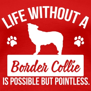 Dog: Life without a Border Collie is pointless T-Shirts - Women's Premium T-Shirt
