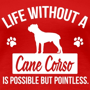 Dog shirt: Life without a Cane Corso is pointless T-Shirts - Women's Premium T-Shirt