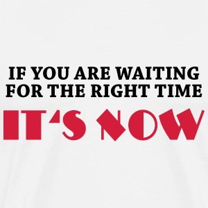 If you are waiting for the right time... T-Shirts - Männer Premium T-Shirt