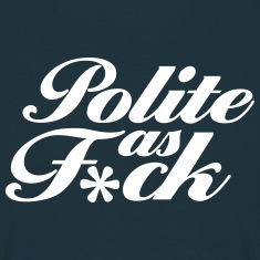 Polite As F*ck T-Shirts
