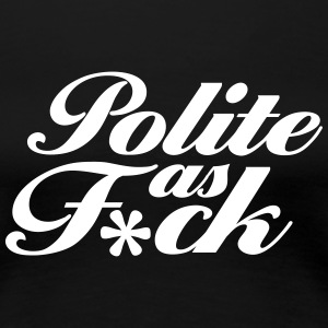 Polite As F*ck T-Shirts - Frauen Premium T-Shirt