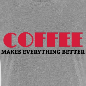 Coffee makes everything better T-Shirts - Frauen Premium T-Shirt