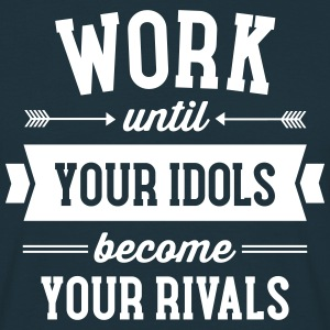 Work Until Your Idols Become Your Rivals T-Shirts - Men's T-Shirt