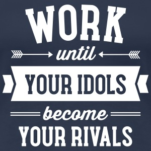 Work Until Your Idols Become Your Rivals T-shirts - Vrouwen Premium T-shirt