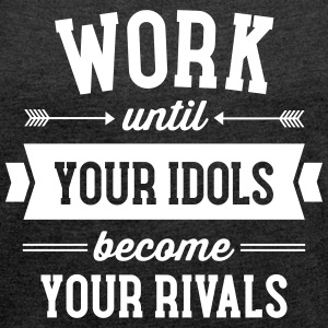Work Until Your Idols Become Your Rivals T-shirts - T-shirt med upprullade ärmar dam