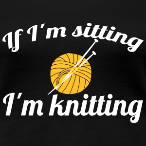 If I'm sitting - I'm knitting T-Shirts - Frauen Premium T-Shirt