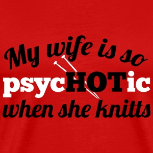 My wife is so psycHOTic when she knitts T-Shirts - Men's Premium T-Shirt