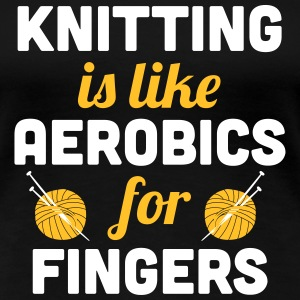 Knitting is like aerobics - for fingers T-shirts - Dame premium T-shirt