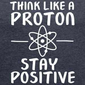 Think Like A Proton - Stay Positive T-Shirts - Frauen T-Shirt mit gerollten Ärmeln