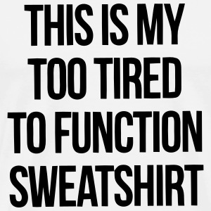 THIS IS MY TOO TIRED TO FUNCTION SWEATSHIRT Magliette - Maglietta Premium da uomo