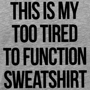THIS IS MY TOO TIRED TO FUNCTION SWEATSHIRT T-shirts - Mannen Premium T-shirt