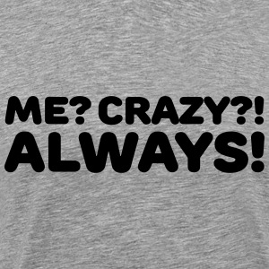 Me? Crazy?! Always! T-shirts - Mannen Premium T-shirt