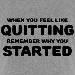 When you feel like quitting T-Shirts - Women's Premium T-Shirt