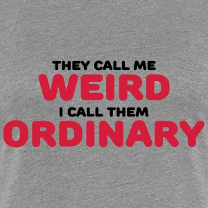 They call me weird T-shirts - Vrouwen Premium T-shirt