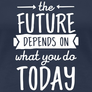 The Future Depends On What You Do Today T-Shirts - Women's Premium T-Shirt