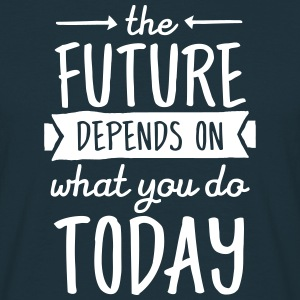The Future Depends On What You Do Today T-Shirts - Men's T-Shirt