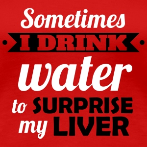 I drink water to surprise my liver T-skjorter - Premium T-skjorte for kvinner