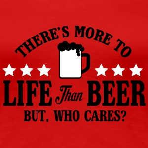 More to life than beer, but who cares? Camisetas - Camiseta premium mujer