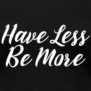 Have Less Be More T-shirts - Dame premium T-shirt