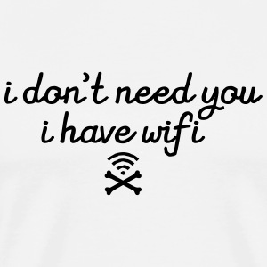 I Don\'t Need You - I Have Wifi T-skjorter - Premium T-skjorte for menn