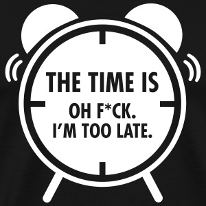 The Time Is... Oh F*CK. I\'m Too Late. T-shirts - Herre premium T-shirt