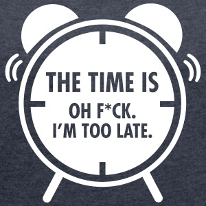 The Time Is... Oh F*CK. I\'m Too Late. Camisetas - Camiseta con manga enrollada mujer