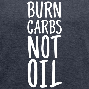 Burn Carbs Not Oil T-Shirts - Frauen T-Shirt mit gerollten Ärmeln